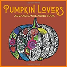 Pumpkin Lovers Advanced Coloring Book: Everything Pumpkins Artwork Pages for Stress Relief, Meditation, Serenity and Relaxation for Ages 8 to Adult