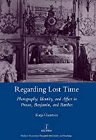 Regarding Lost Time: Photography, Identity and Affect in Proust, Benjamin, and Barthes (Legenda Main)