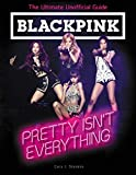 BLACKPINK: Pretty Isn't Everything (The Ultimate Unofficial Guide) (English Edition)
