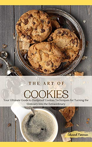 THE ART OF COOKIES: Your Ultimate Guide to Foolproof Cookies Techniques for Turning the Ordinary into the Extraordinary