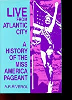 Live from Atlantic City: A History of the Miss America Pageant Before, After and in Spite of Television (Research; 376)