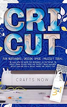 Cricut 3 in 1  The 2021 Updated Guide for Beginners on Mastering the Cricut Maker Design Space and Project Ideas Included Cricut Explore Air 2 Cricut Maker and Cricut Joy