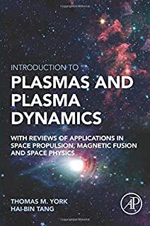 Introduction to Plasmas and Plasma Dynamics: With Reviews of Applications in Space Propulsion, Magnetic Fusion and Space P...