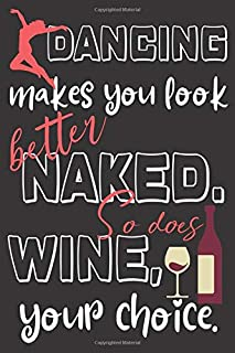 Dancing makes you look better naked. So does wine, your choice.: Perfect Gift For Dancing And Wine Lovers, 120 Pages Blank Lined Notebook With Custom ... For Notes, Office, Homework And Much More!
