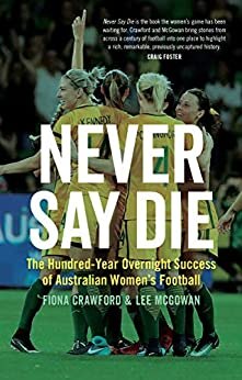 Never Say Die: The Hundred-Year Overnight Success of Australian Women's Football by [Fiona  Crawford, Lee  McGowan]