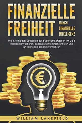 Finanzielle Freiheit durch finanzielle Intelligenz: Wie Sie mit den Strategien der Super-Erfolgreichen Ihr Geld intelligent investieren, passives Einkommen erzielen und Ihr Vermögen gekonnt vermehren