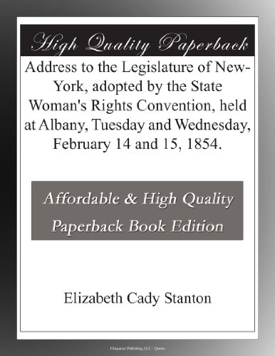 Address to the Legislature of New-York, adopted by the State Woman's Rights Convention, held at Albany, Tuesday and Wednesday, February 14 and 15, 1854.