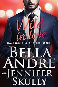 Wild In Love (The Maverick Billionaires, Book 5) by [Bella Andre, Jennifer Skully]
