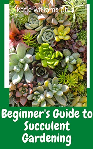Beginner's Guide to Succulent Gardening: Prefect Step-by-Step Guide to Growing Beautiful & Long-Lasting Succulents (English Edition)