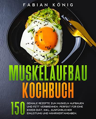 Muskelaufbau Kochbuch: 150 geniale Rezepte zum Muskeln aufbauen und Fett verbrennen- Perfekt für eine Eiweiß Diät. (Fitness Kochbuch 1)