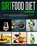 SIRTFOOD DIET COOKBOOK: 200 DELICIOUS AND HEALTHY SIRTFOOD RECIPES TO RAPIDLY LOSE WEIGHT, BURN FAT,...
