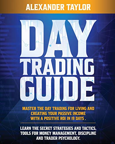 Day Trading Guide: Master Day Trading for a Living and create Your Passive Income with a positive ROI in 19 days. Learn all Strategies, Tools for Money Management, Discipline and Trader Psychology
