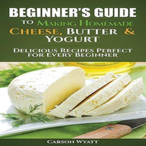 Beginners Guide to Making Homemade Cheese, Butter & Yogurt audiobook cover art