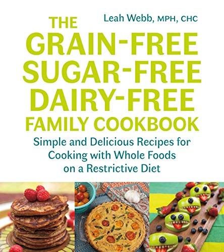 The GrainFree SugarFree DairyFree Family Cookbook: Simple and Delicious Recipes for Cooking with Whole Foods on a Restrictive Diet
