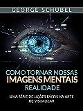 Como tornar nossas imagens mentais realidade (Traduzido): Uma série de lições fáceis na arte de visualizar (Portuguese Edition)