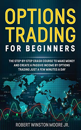 Options Trading for Beginners: The Step-By-Step Crash Course To Make Money and Create a Passive Income by Options Trading Just a Few Minutes a Day (Moore Trading Method)