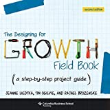 Designing for Growth Field Book: A Step-by-Step Project Guide Second Edition (Columbia Business School Publishing) - Jeanne Liedtka