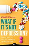 What If It's NOT Depression?: Your Guide to Finding Answers and Solutions