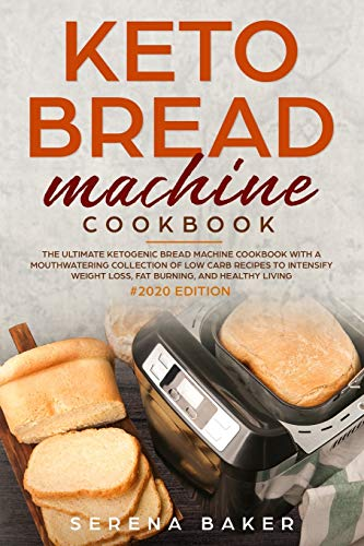 Keto Bread Machine Cookbook #2020: The Ultimate Ketogenic Bread Machine Cookbook With a Mouthwatering Collection of Low Carb Recipes to Intensify Weight Loss, Fat Burning, and Healthy Living