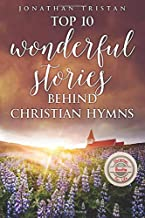 Top 10 Wonderful Stories Behind Christian Hymns: The most incredible stories to uplift your spirit and grow your faith. (Christian Books For Life)