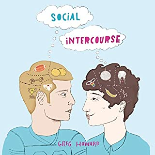 Social Intercourse                   By:                                                                                                                                 Greg Howard                               Narrated by:                                                                                                                                 Michael Crouch,                                                                                        Will Damron                      Length: 9 hrs and 44 mins     157 ratings     Overall 4.7