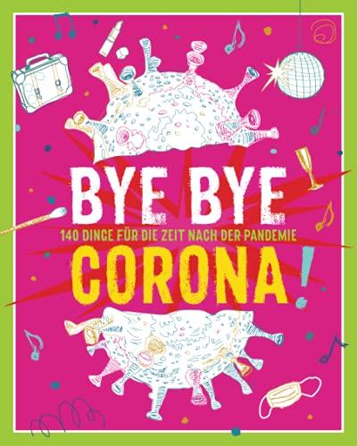 Bye Bye Corona!: 140 Dinge für die Zeit NACH der Pandemie