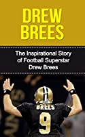 Drew Brees: The Inspirational Story of Football Superstar Drew Brees (Drew Brees Unauthorized Biography, New Orleans Saints, San Diego Chargers, Purdue University, NFL Books)