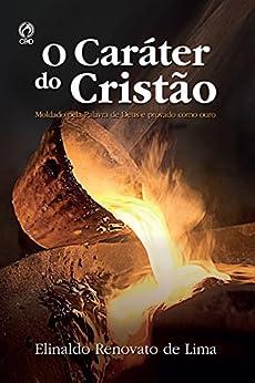 O Caráter do Cristão: Moldado pela Palavra de Deus e Provado como Ouro