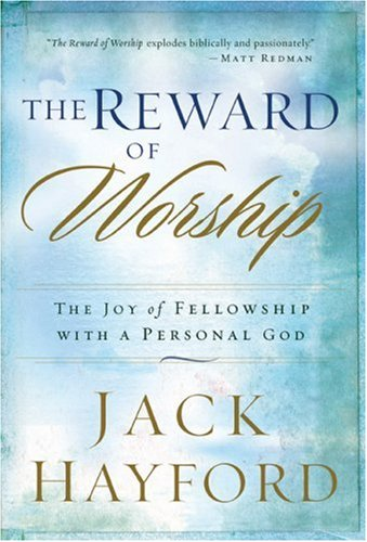 [The Reward of Worship: The Joy of Fellowship with a Personal God] [Hayford, Jack] [March, 2007]