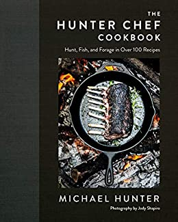 The Hunter Chef Cookbook: Hunt, Fish, and Forage in Over 100 Recipes by [Chef Michael  Hunter]