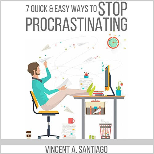 7 Quick and Easy Ways to Stop Procrastinating: Overcome Fear, Social Anxiety, Self-Sabotage and Lack of Motivation audiobook cover art