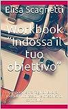 """Workbook """"Indossa il tuo obiettivo"""": 70 pagine tra fogli di lavoro, moduli riutilizzabili e checklist di controllo! (Italian Edition)"""