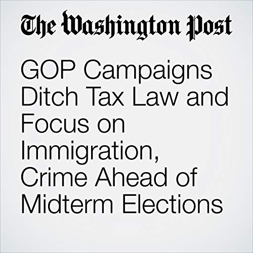 GOP Campaigns Ditch Tax Law and Focus on Immigration, Crime Ahead of Midterm Elections copertina