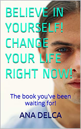 BELIEVE IN YOURSELF! CHANGE YOUR LIFE RIGHT NOW!: The book you've been waiting for! (English Edition) PDF Books