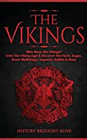The Vikings: Who Were The Vikings? Enter The Viking Age & Discover The Facts, Sagas, Norse Mythology, Legends, Battles & More