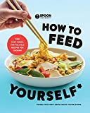 How to Feed Yourself: 100 Fast, Cheap, and Reliable Recipes for Cooking When You Don't Know What...