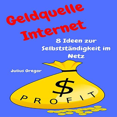 Geldquelle Internet: 8 Ideen zur Selbstständigkeit im Netz [Internet Money Sources: 8 ideas for self-reliance on the net] audiobook cover art