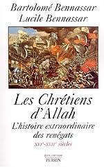 Les chrétiens d'Allah - L'histoire extraordinaire des renègats XVIè-XVIIè siècles. de Bartolomé Bennassar