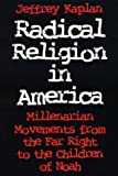 Radical Religion in America: Millenarian Movements from the Far Right to the Children of Noah: Millenariam Movements from the Far Right to the Children of Noah (Religion and Politics) - Jeffrey Kaplan
