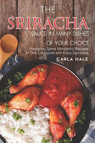 The Sriracha Sauce in Many Dishes of Your Choice: Preparing Some Wonderful Recipes in This Cookbook with Extra Spiciness