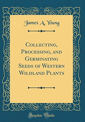 Collecting, Processing, and Germinating Seeds of Western Wildland Plants (Classic Reprint)