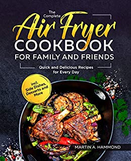 The Complete Air Fryer Cookbook for Family and Friends: Quick and Delicious Recipes for Every Day incl. Side Dishes, Desserts and More (English Edition) par [Martin A. Hammond]