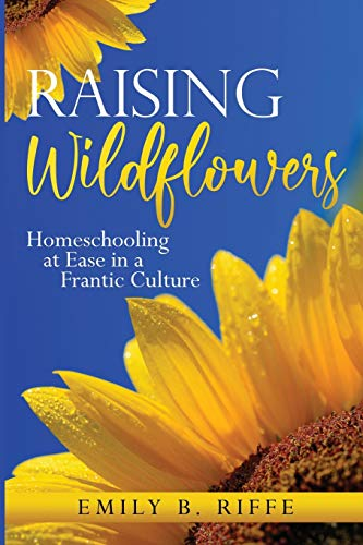 Compare Textbook Prices for Raising Wildflowers: Homeschooling at Ease in a Frantic Culture  ISBN 9781733823357 by Riffe, Emily B
