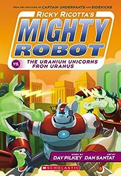 Ricky Ricotta's Mighty Robot vs. The Uranium Unicorns From Uranus (Ricky Ricotta #7) by [Dav Pilkey, Dan Santat]