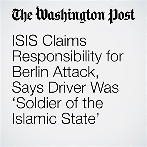 ISIS Claims Responsibility for Berlin Attack, Says Driver Was 'Soldier of the Islamic State' cover art