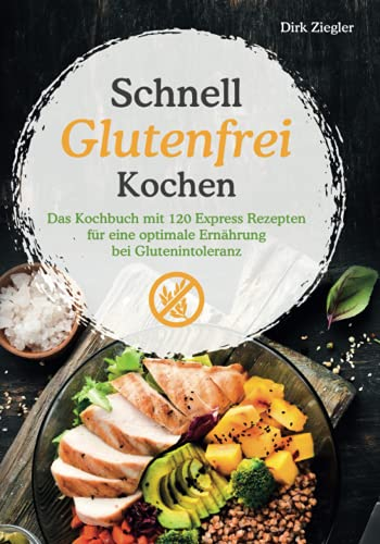 Schnell Glutenfrei Kochen – Das Kochbuch mit 120 Express Rezepten für eine optimale Ernährung bei Glutenintoleranz