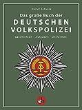 Das große Buch der deutschen Volkspolizei: Geschichten - Aufgaben - Uniformen