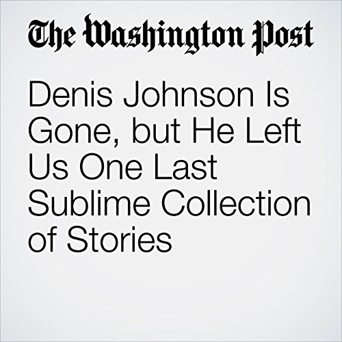 Denis Johnson Is Gone, but He Left Us One Last Sublime Collection of Stories audiobook cover art