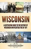Wisconsin: A Captivating Guide to the History of Wisconsin and Peshtigo Fire of 1871