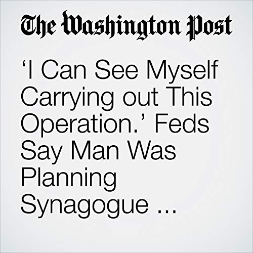 'I Can See Myself Carrying out This Operation.' Feds Say Man Was Planning Synagogue Attack for ISIS. audiobook cover art